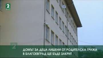 Домът за деца лишени от родителска грижа в Благоевград ще бъде закрит