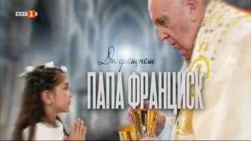 Тази неделя В кадър по БНТ1: Да срещнеш папа Франциск