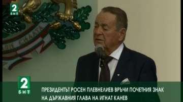 Игнат Канев беше удостоен с Почетния знак на държавния глава на Република Българ