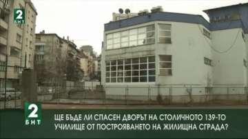 Ще бъде ли спасен дворът на столичното 139-о училище от построяването на сграда