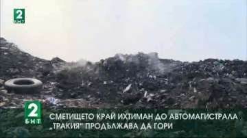 Сметището на Ихтиман до магистрала Тракия продължава да гори