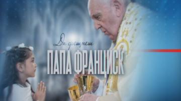 Довечера В кадър:  Да срещнеш папа Франциск