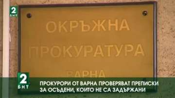 Прокурори от Варна проверяват преписки за осъдени, които не са задържани